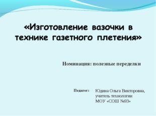 Номинация: полезные переделки Юдина Ольга Викторовна, учитель технологии МОУ