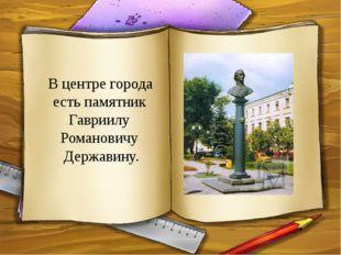 В центре города есть памятник Гавриилу Романовичу Державину.
