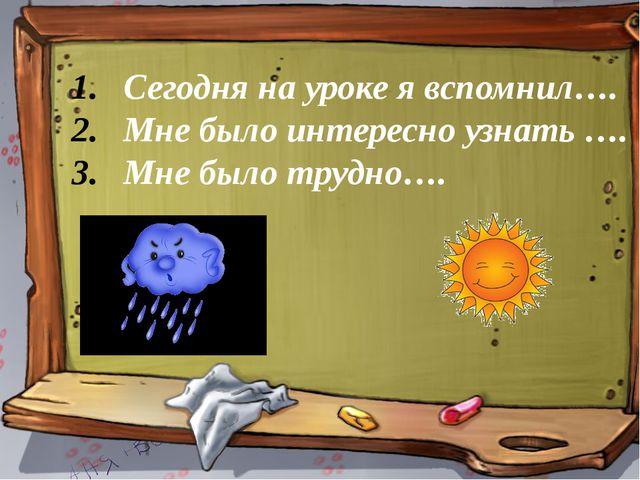 Сегодня на уроке я вспомнил…. Мне было интересно узнать …. Мне было трудно….