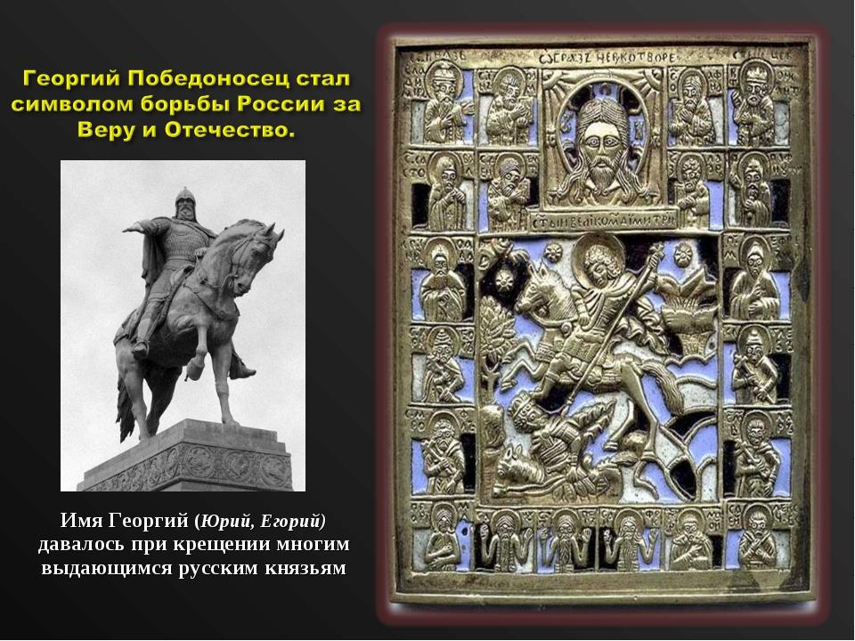 Имя Георгий (Юрий, Егорий) давалось при крещении многим выдающимся русским к...