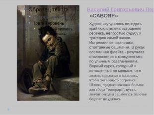 Василий Григорьевич Перов «САВОЯР» Художнику удалось передать крайнюю степень