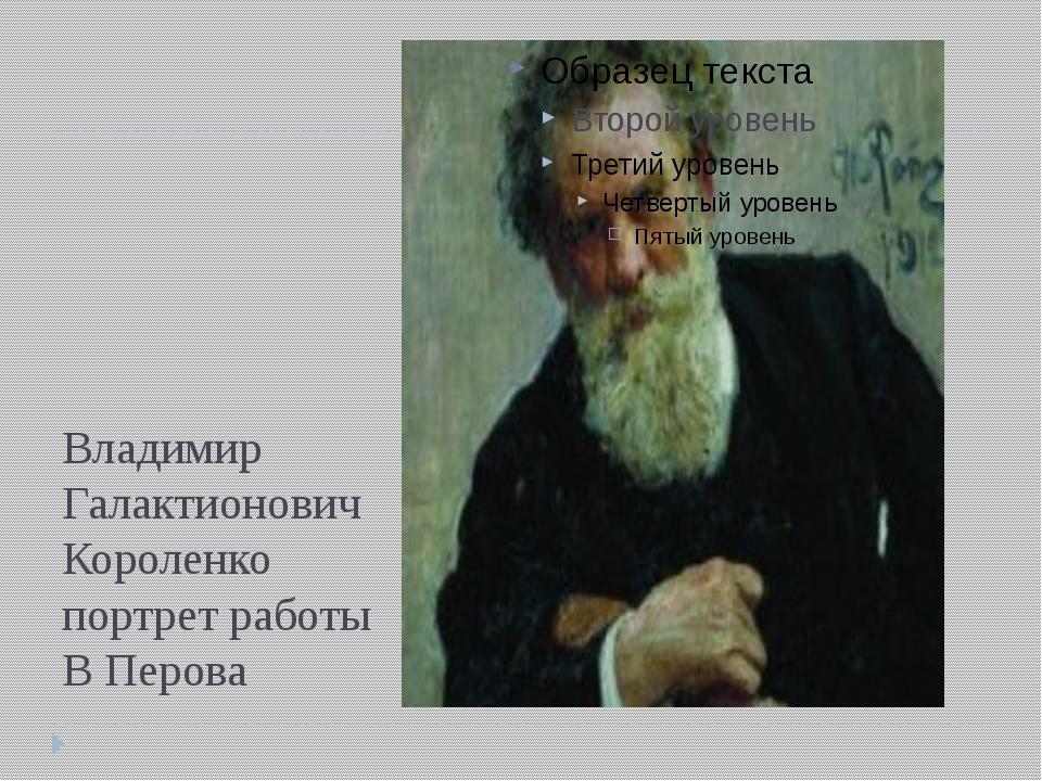 Владимир Галактионович Короленко портрет работы В Перова