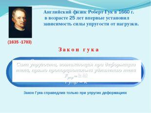 Закон гука Закон Гука справедлив только при упругих деформациях (1635 -1703)