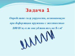 Задача 1 Определите силу упругости, возникающую при деформации пружины с жест