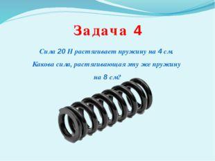 Задача 4 Сила 20 Н растягивает пружину на 4 см. Какова сила, растягивающая эт