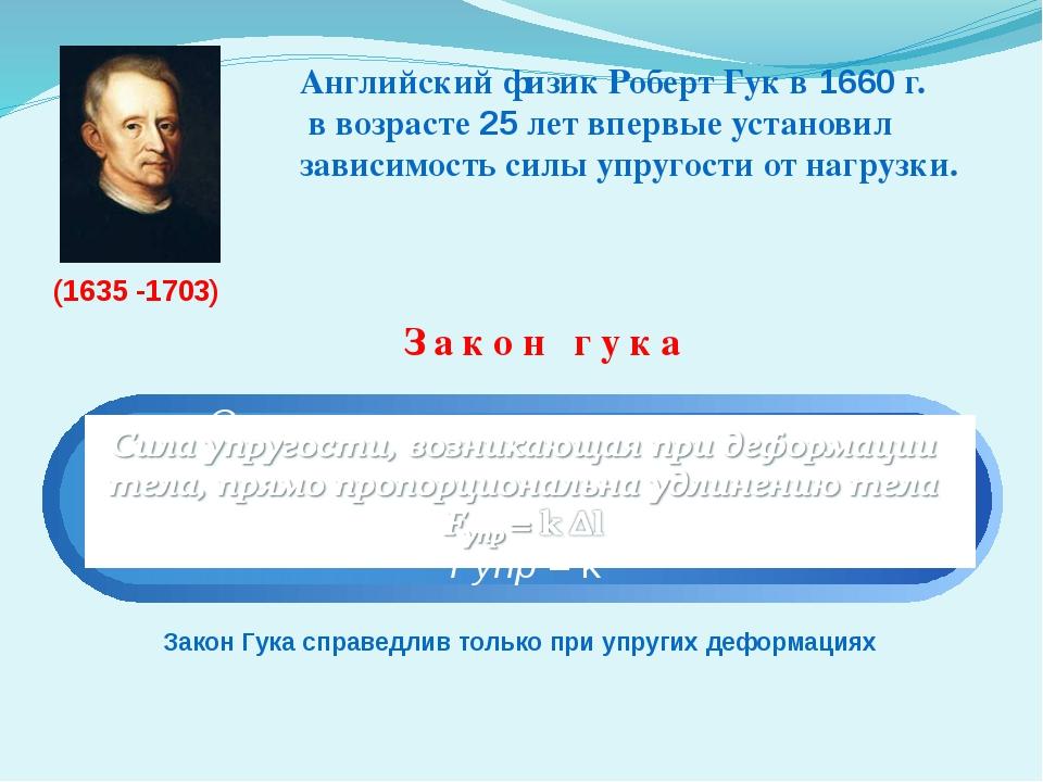 Закон гука Закон Гука справедлив только при упругих деформациях (1635 -1703)...