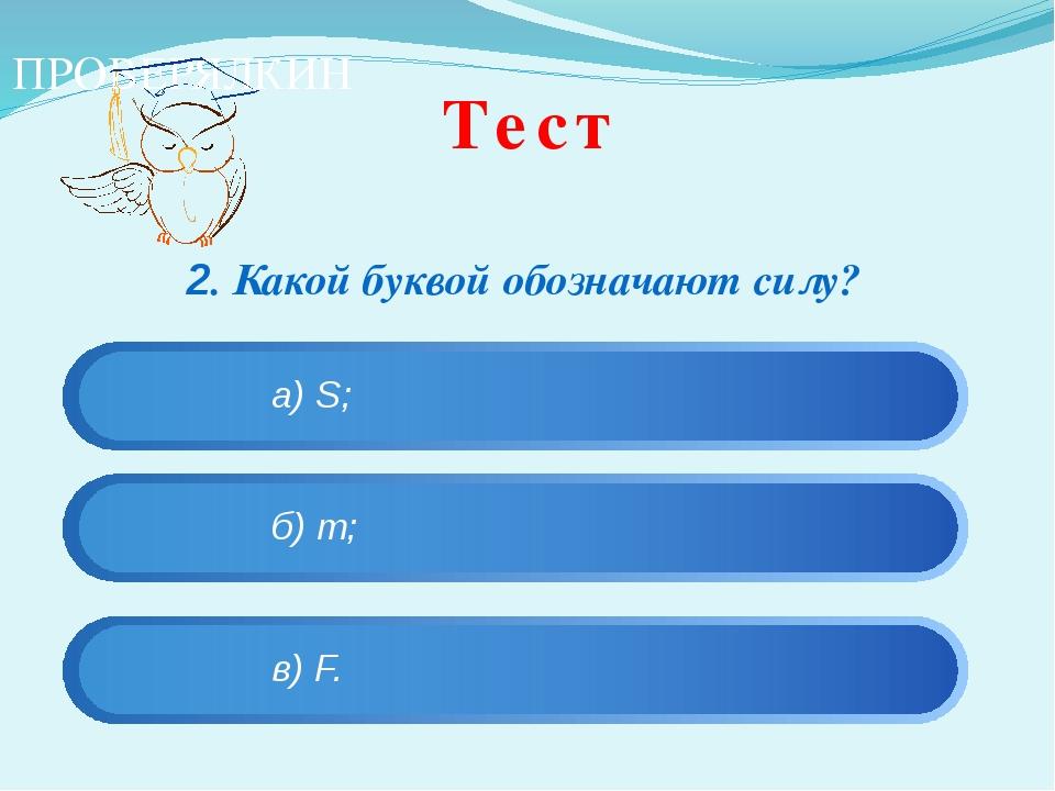 Тест 2. Какой буквой обозначают силу?  ПРОВЕРЯЛКИН в) F. а) S; б) m;