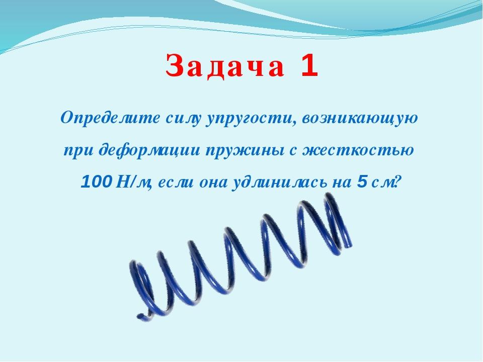 Задача 1 Определите силу упругости, возникающую при деформации пружины с жест...