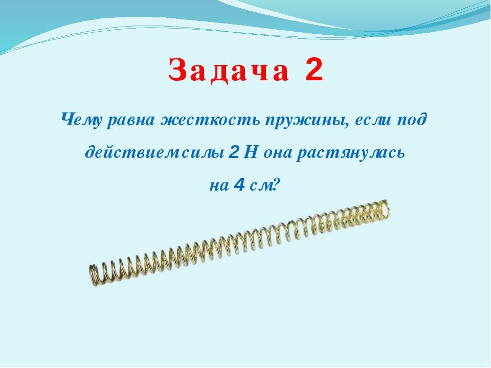 Задача 2 Чему равна жесткость пружины, если под действием силы 2 Н она растян...