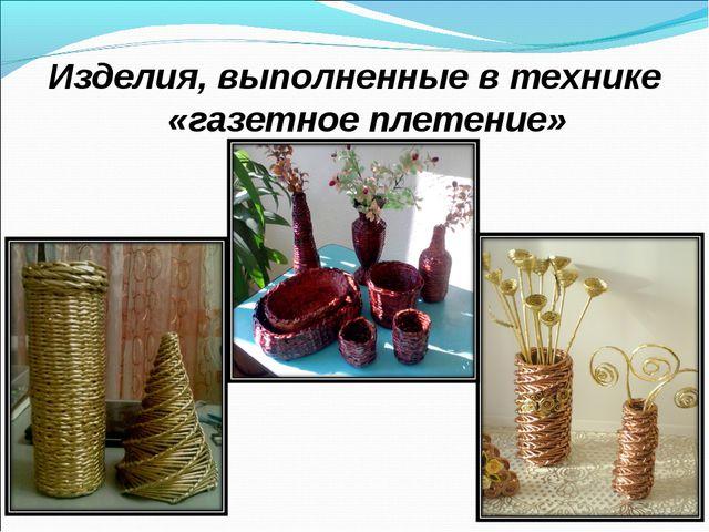 Изделия, выполненные в технике «газетное плетение»