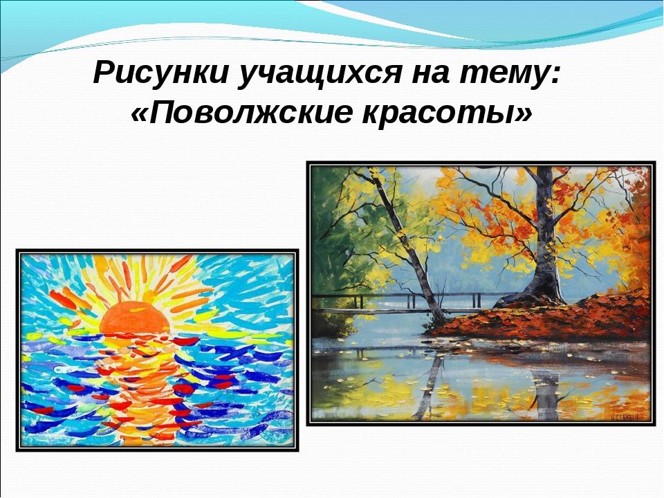 Рисунки учащихся на тему: «Поволжские красоты»