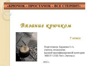 Вязание крючком 7 класс Подготовила: Баранова О.А. учитель технологии высшей