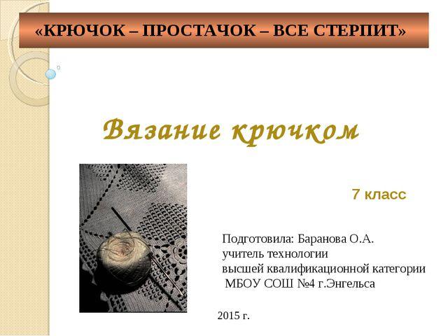 Вязание крючком 7 класс Подготовила: Баранова О.А. учитель технологии высшей...