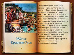 988 год- Крещение Руси Владимир повелел опрокинуть идолов – одних изрубить, д