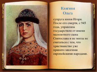 Княгиня Ольга супруга князя Игоря. После его смерти, с 945 года, управляла го