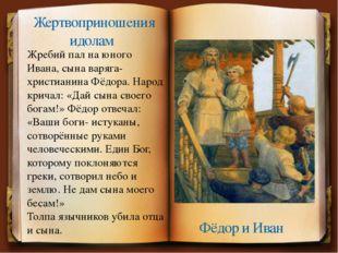 Жребий пал на юного Ивана, сына варяга- христианина Фёдора. Народ кричал: «Да