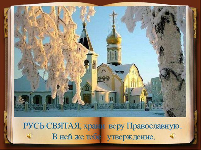 РУСЬ СВЯТАЯ, храни веру Православную. В ней же тебе утверждение.