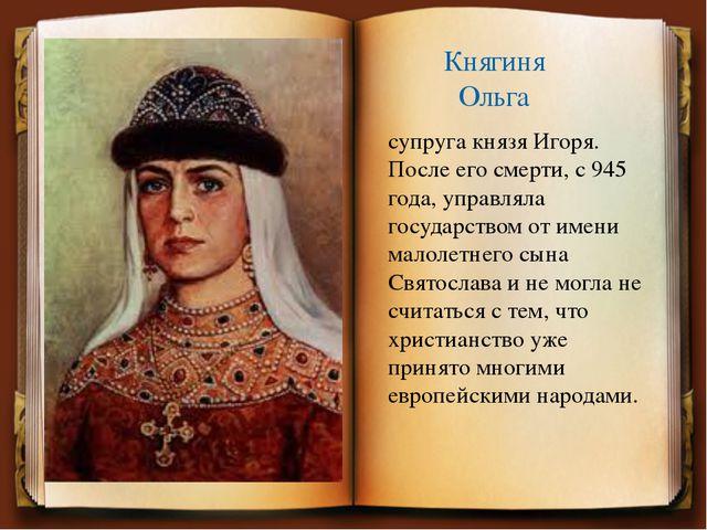 Княгиня Ольга супруга князя Игоря. После его смерти, с 945 года, управляла го...