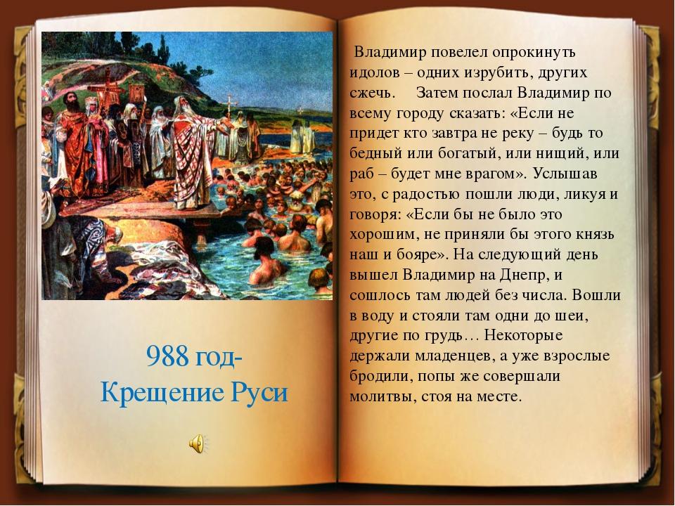 988 год- Крещение Руси Владимир повелел опрокинуть идолов – одних изрубить, д...