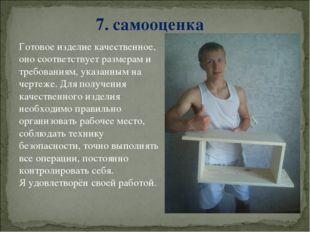 7. самооценка Готовое изделие качественное, оно соответствует размерам и треб