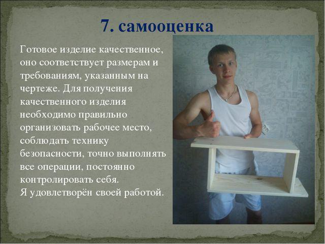 7. самооценка Готовое изделие качественное, оно соответствует размерам и треб...