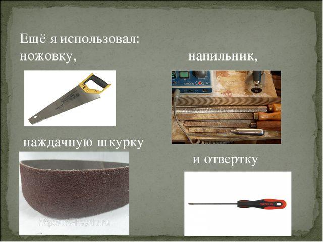 Ещё я использовал: ножовку, напильник, наждачную шкурку и отвертку