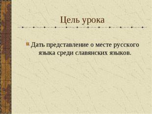 Цель урока Дать представление о месте русского языка среди славянских языков.