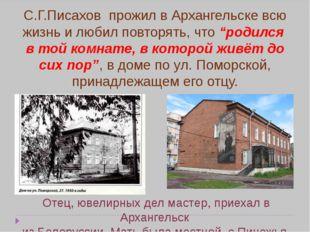 """С.Г.Писахов прожил в Архангельске всю жизнь и любил повторять, что """"родился в"""