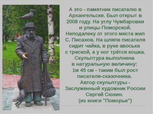 А это - памятник писателю в Архангельске. Был открыт в 2008 году. На углу Чум