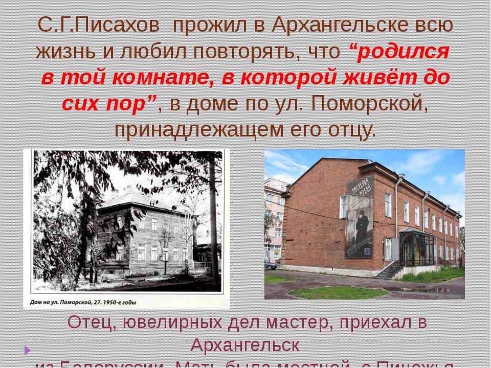 """С.Г.Писахов прожил в Архангельске всю жизнь и любил повторять, что """"родился в..."""