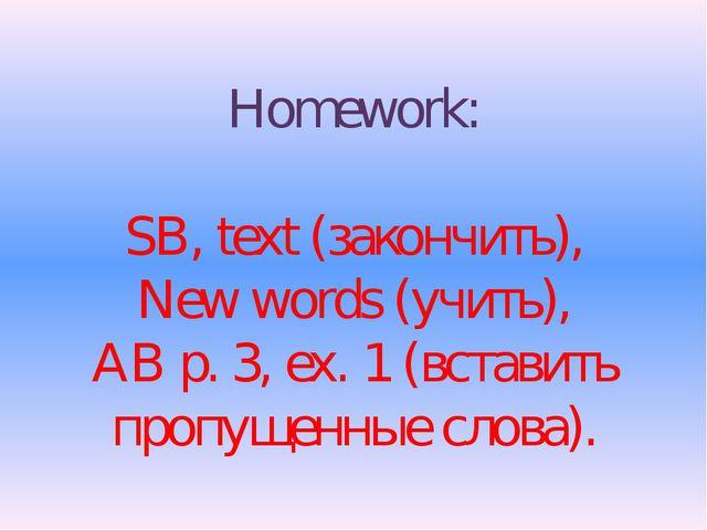 Homework: SB, text (закончить), New words (учить), AB p. 3, ex. 1 (вставить п...