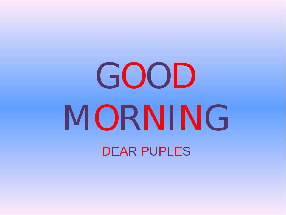 GOOD MORNING DEAR PUPLES