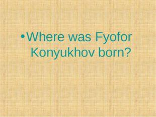 Where was Fyofor Konyukhov born?