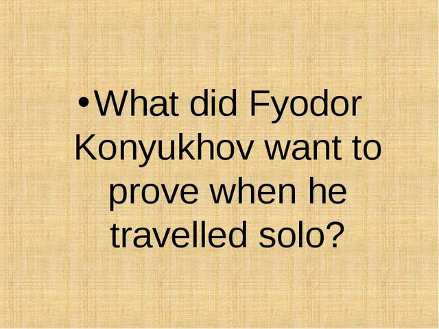 What did Fyodor Konyukhov want to prove when he travelled solo?