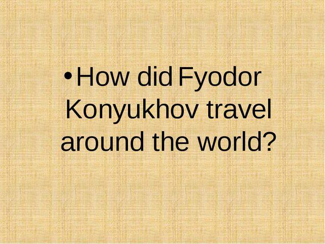 How did Fyodor Konyukhov travel around the world?