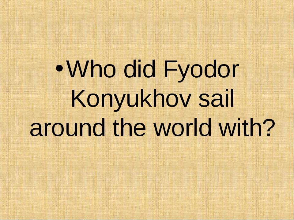 Who did Fyodor Konyukhov sail around the world with?