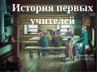 Озроков Олег ученик МБОУ СОШ №12 История первых учителей