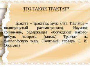 Трактат – трактата, муж. (лат. Tractatus – подвергнутый рассмотрению). Научн