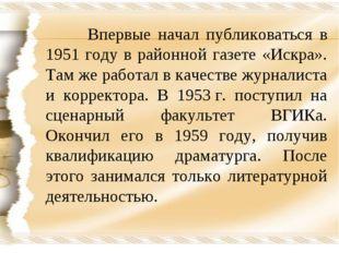 Впервые начал публиковаться в 1951 году в районной газете «Искра». Там же ра
