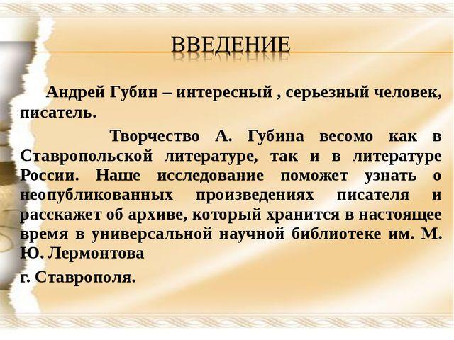 Андрей Губин – интересный , серьезный человек, писатель. Творчество А. Губин...