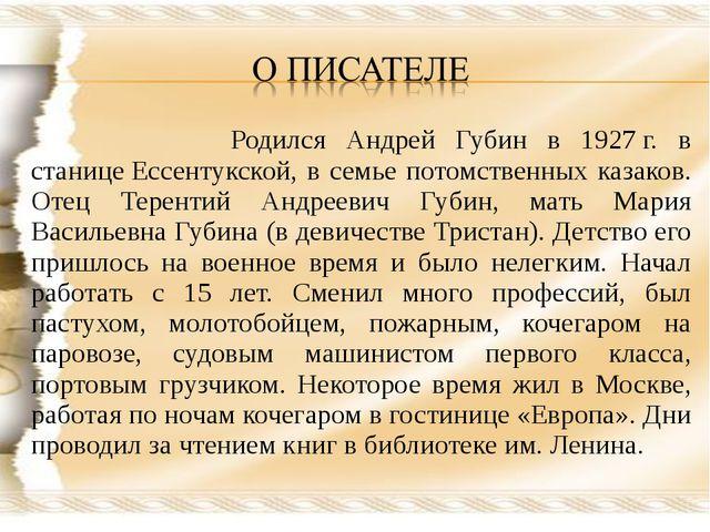Родился Андрей Губин в 1927г. в станицеЕссентукской, в семье потомственных...