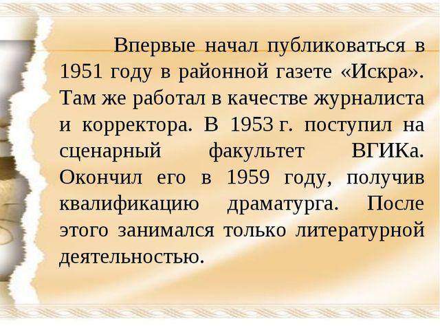 Впервые начал публиковаться в 1951 году в районной газете «Искра». Там же ра...