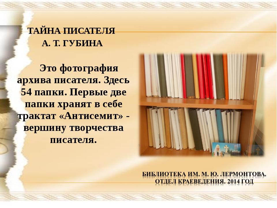 ТАЙНА ПИСАТЕЛЯ А. Т. ГУБИНА Это фотография архива писателя. Здесь 54 папки. П...