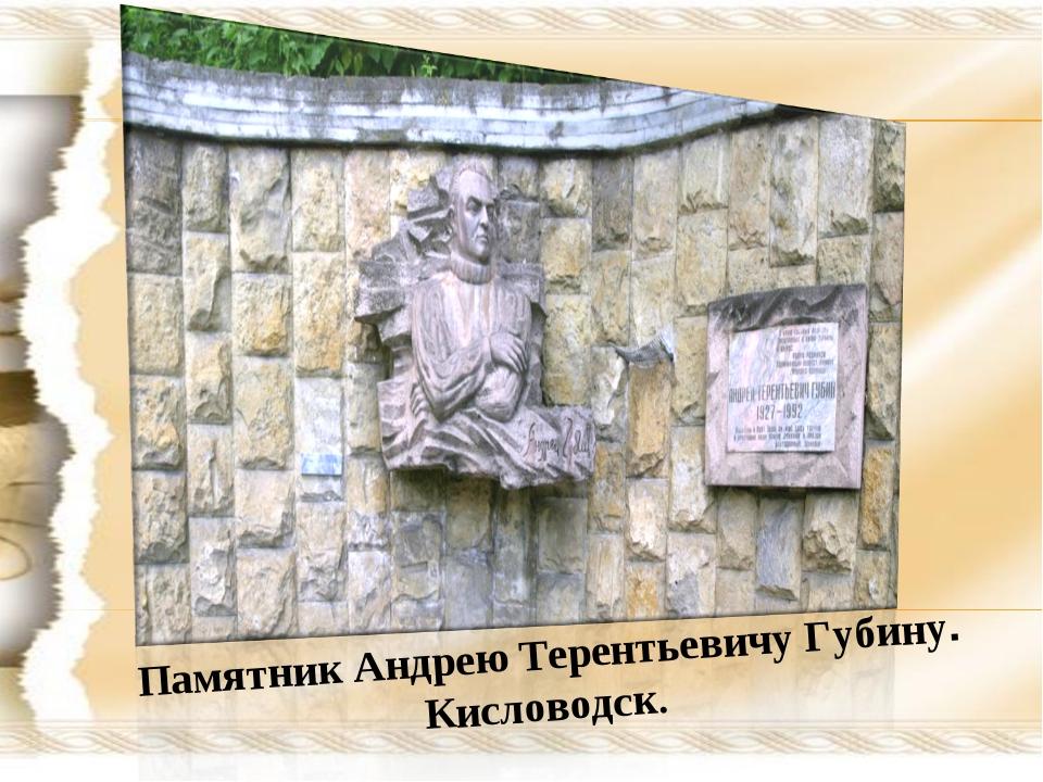 Памятник Андрею Терентьевичу Губину. Кисловодск.