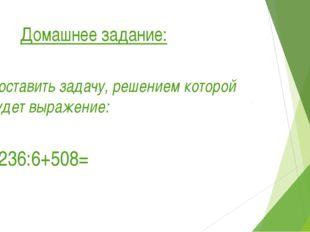Домашнее задание: Составить задачу, решением которой будет выражение: 1236:6