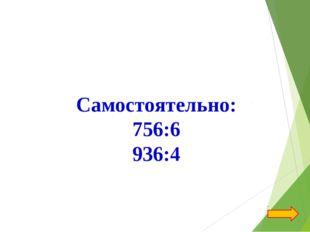 Самостоятельно: 756:6 936:4