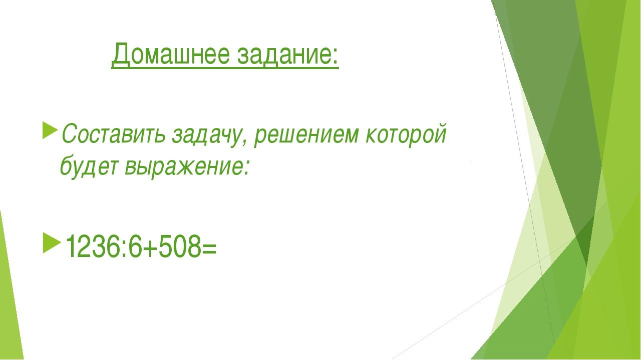 Домашнее задание: Составить задачу, решением которой будет выражение: 1236:6...