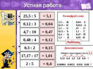 25,5 : 5 0,12 : 3 4,7 : 10 0,3 : 2 2 : 5 17,17 : 17 = 5,1 = 0,04 = 0,47 = 0,1