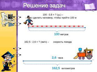 0,8 100 метров 100 : 0,8 = ? (ш.) – - надо сделать человеку, чтобы пройти 100