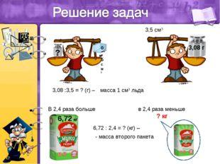 3,08 :3,5 = ? (г) – масса 1 см3 льда 3,5 см3 в 2,4 раза меньше ? кг 6,72 : 2,